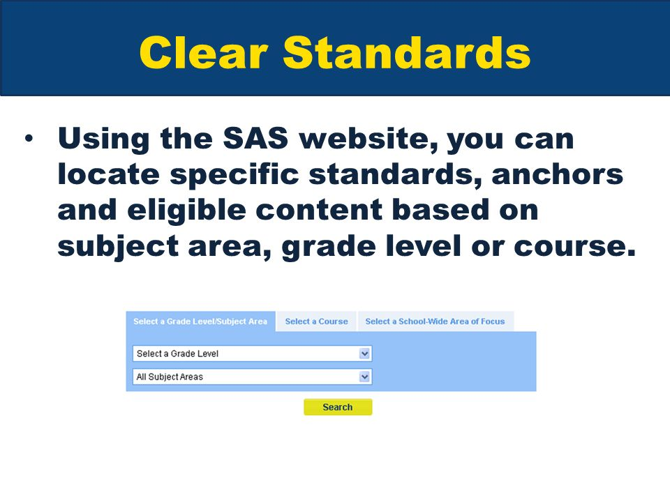 Clear Standards Using the SAS website, you can locate specific standards, anchors and eligible content based on subject area, grade level or course.