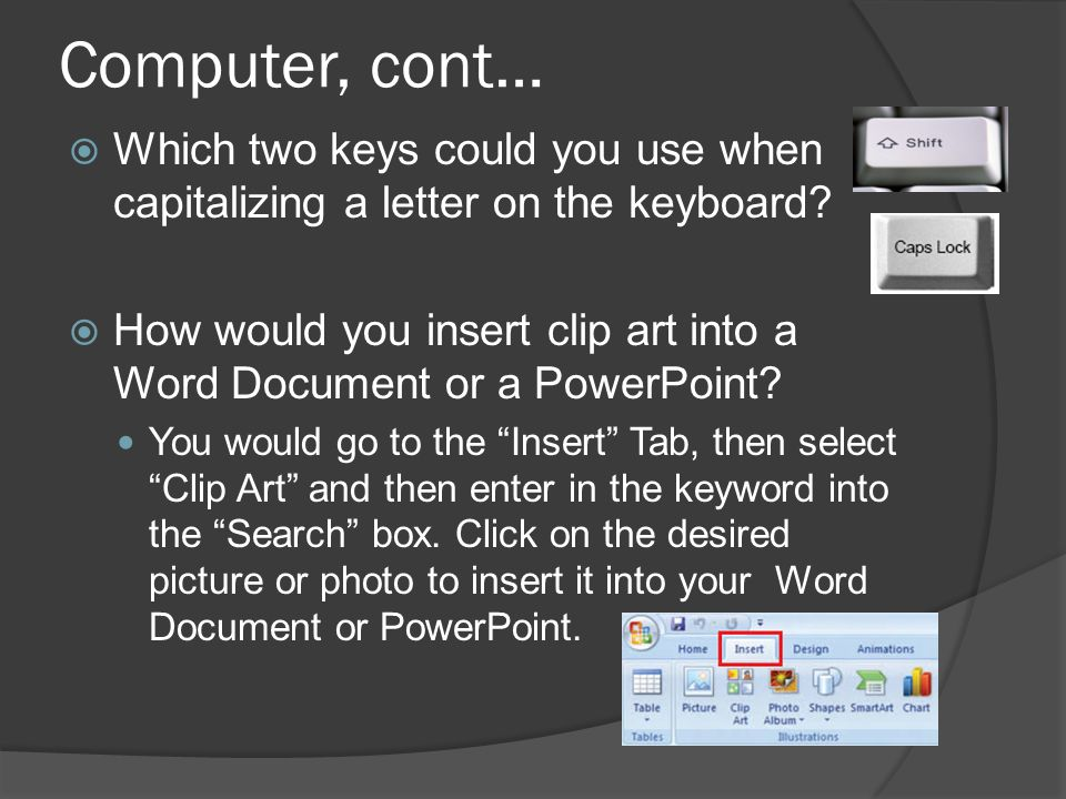 Computer, cont…  Which two keys could you use when capitalizing a letter on the keyboard.
