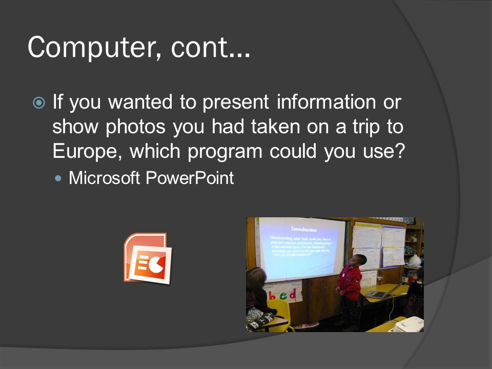 Computer, cont…  If you wanted to present information or show photos you had taken on a trip to Europe, which program could you use.