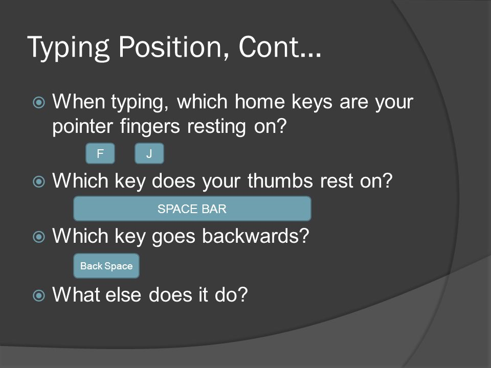 Typing Position, Cont…  When typing, which home keys are your pointer fingers resting on.