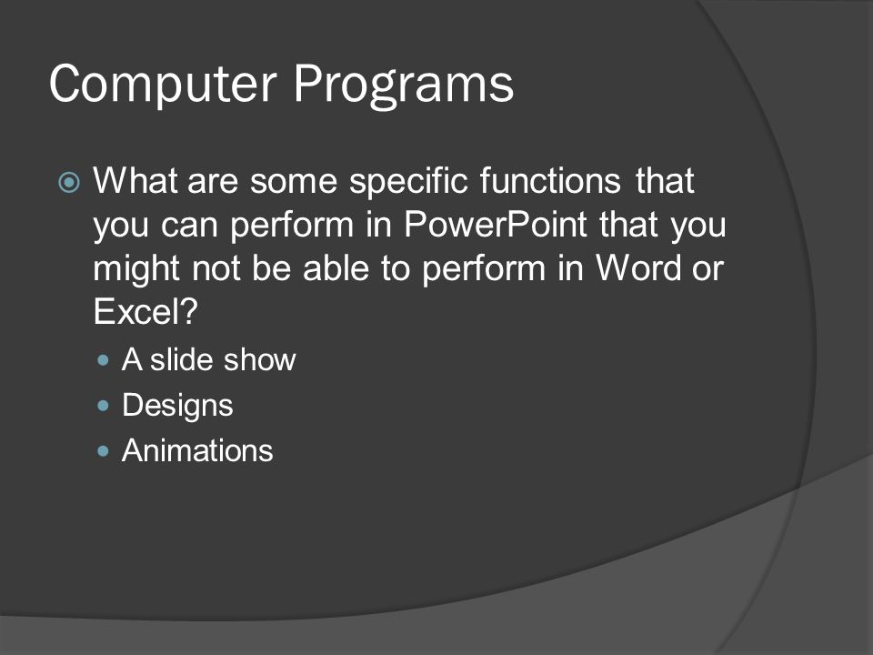 Computer Programs  What are some specific functions that you can perform in PowerPoint that you might not be able to perform in Word or Excel.