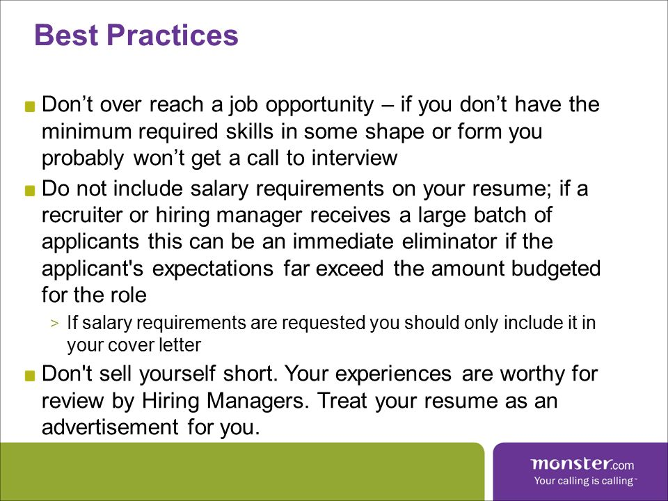Don't over reach a job opportunity – if you don't have the minimum required skills in some shape or form you probably won't get a call to interview Do not include salary requirements on your resume; if a recruiter or hiring manager receives a large batch of applicants this can be an immediate eliminator if the applicant s expectations far exceed the amount budgeted for the role > If salary requirements are requested you should only include it in your cover letter Don t sell yourself short.