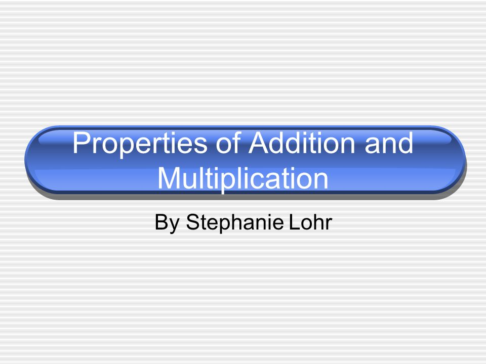 Properties of Addition and Multiplication By Stephanie Lohr