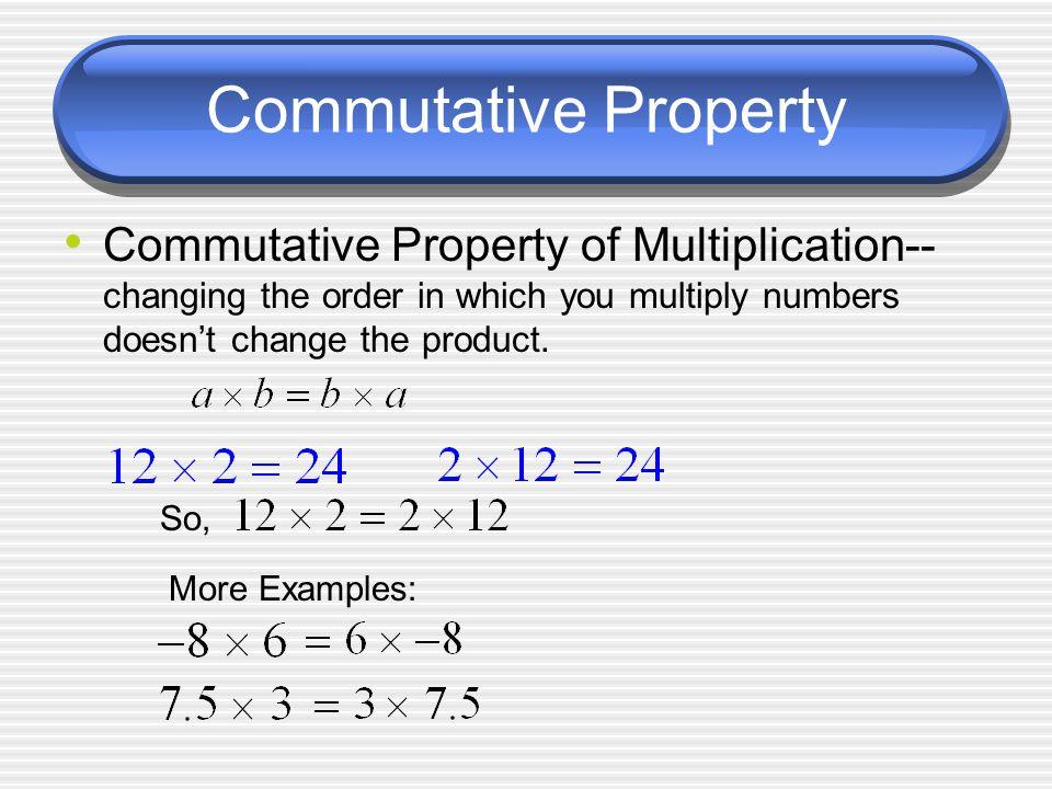 Commutative Property Commutative Property of Multiplication-- changing the order in which you multiply numbers doesn't change the product.