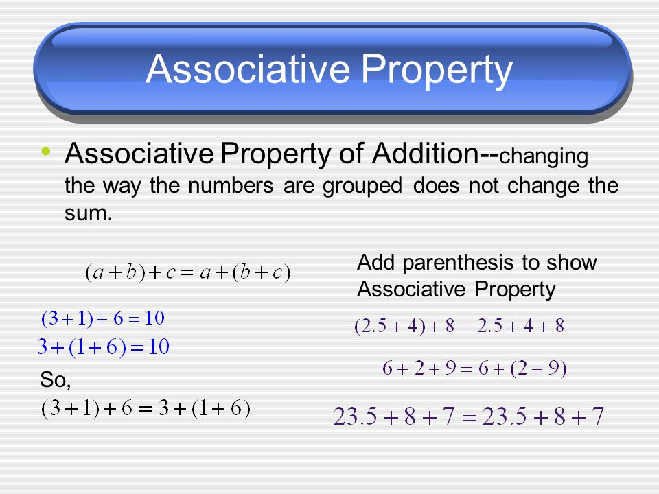 Associative Property Associative Property of Addition-- changing the way the numbers are grouped does not change the sum.