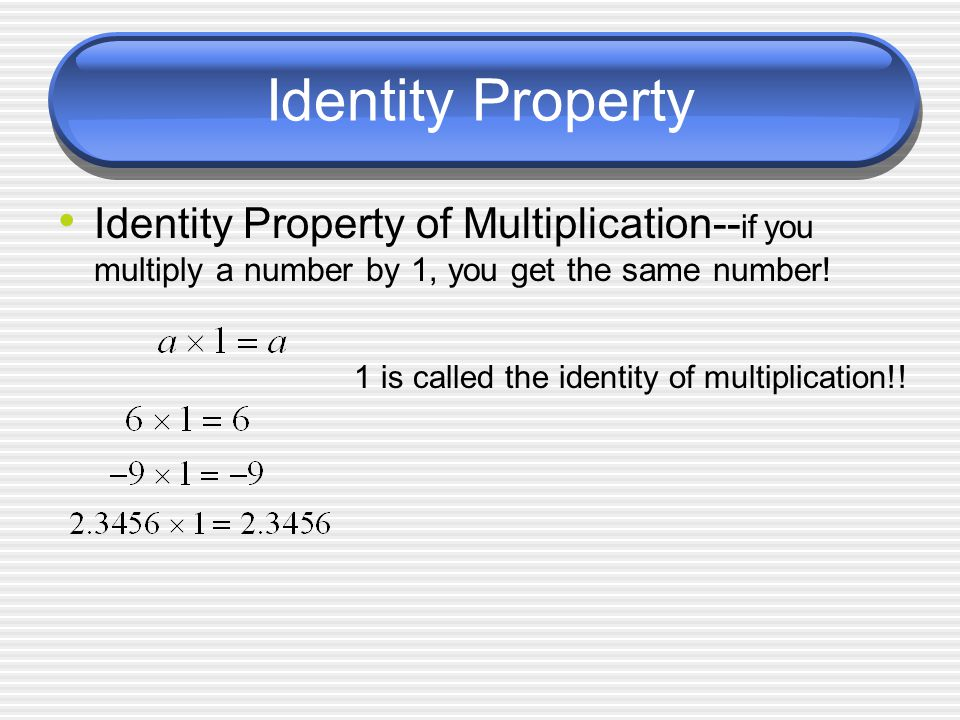 Identity Property Identity Property of Multiplication-- if you multiply a number by 1, you get the same number.