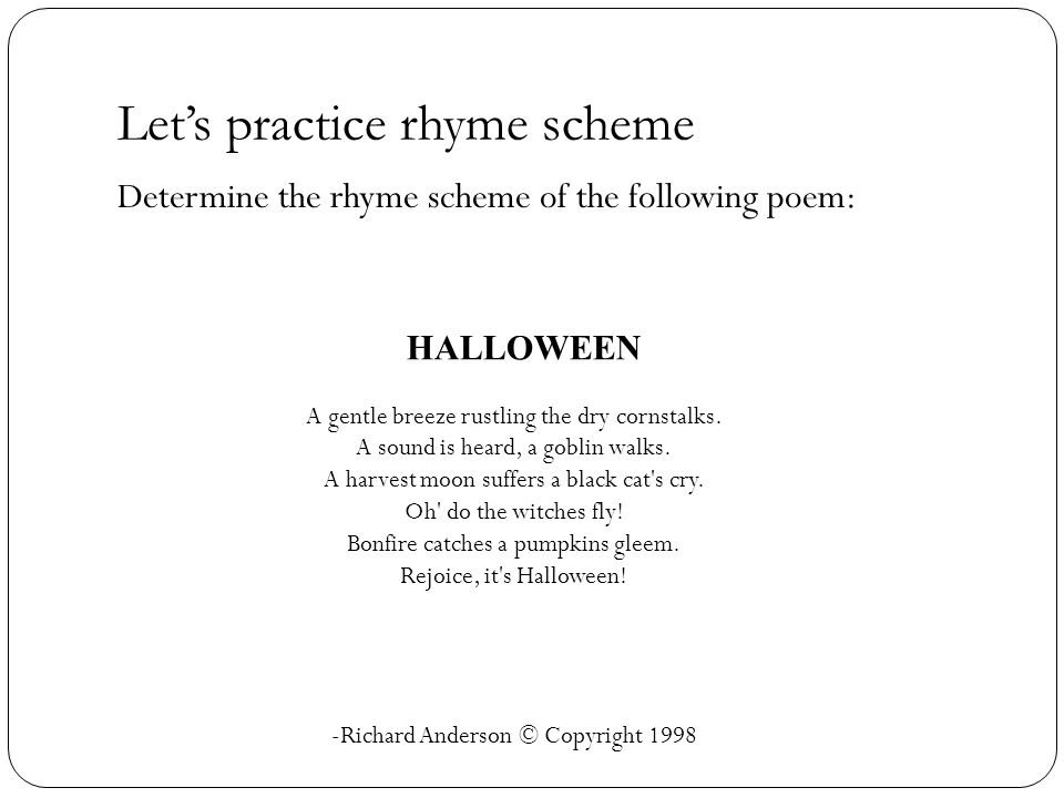 Let's practice rhyme scheme Determine the rhyme scheme of the following poem: HALLOWEEN A gentle breeze rustling the dry cornstalks.