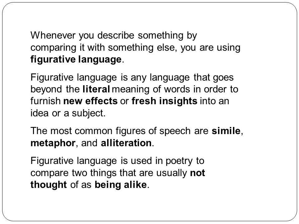 Whenever you describe something by comparing it with something else, you are using figurative language.