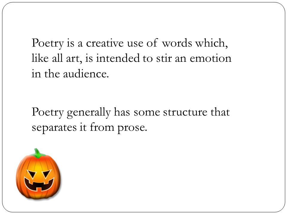 Poetry is a creative use of words which, like all art, is intended to stir an emotion in the audience.