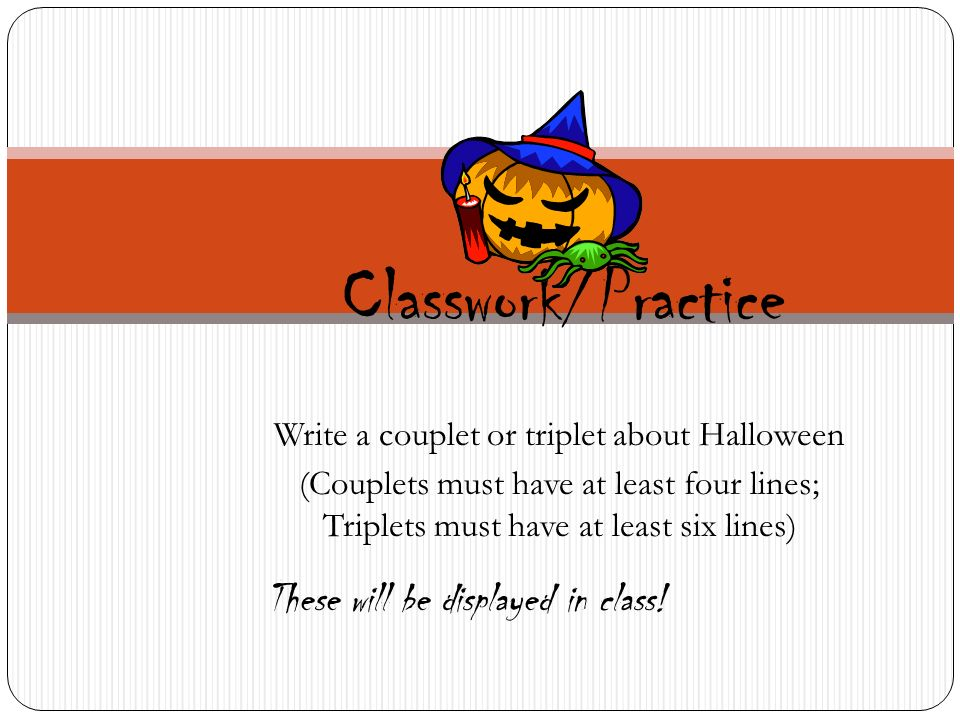 Write a couplet or triplet about Halloween (Couplets must have at least four lines; Triplets must have at least six lines) Classwork/Practice These will be displayed in class!