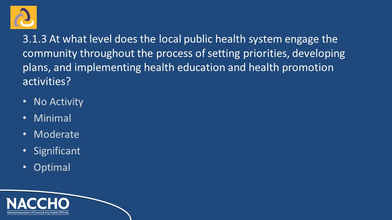 No Activity Minimal Moderate Significant Optimal At what level does the local public health system engage the community throughout the process of setting priorities, developing plans, and implementing health education and health promotion activities