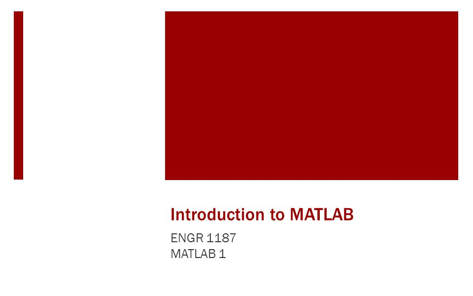 Introduction to MATLAB ENGR 1187 MATLAB 1