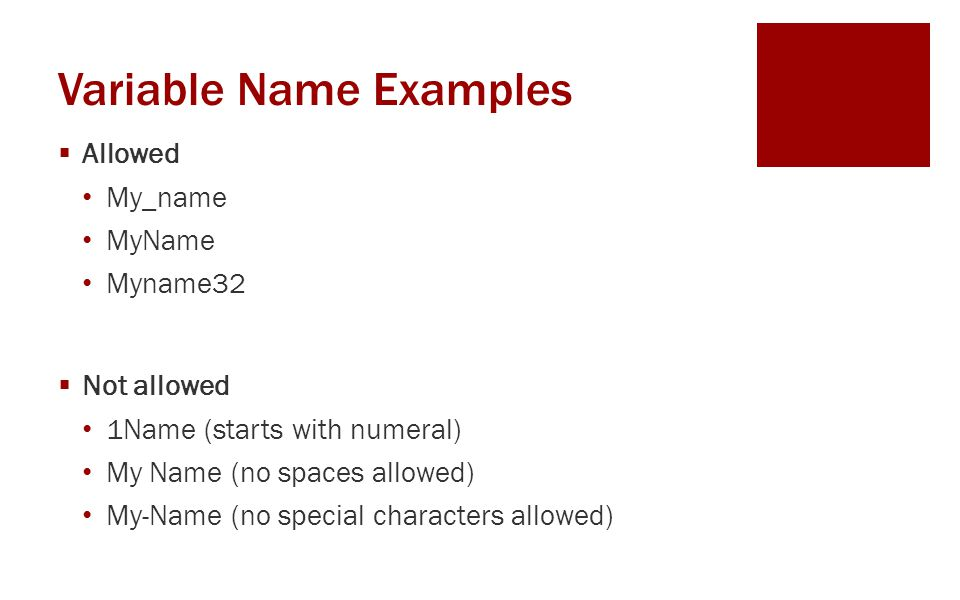 Variable Name Examples  Allowed My_name MyName Myname32  Not allowed 1Name (starts with numeral) My Name (no spaces allowed) My-Name (no special characters allowed)