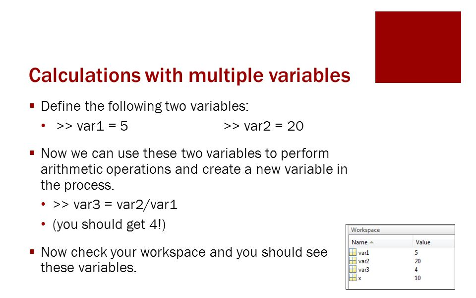 Calculations with multiple variables  Define the following two variables: >> var1 = 5 >> var2 = 20  Now we can use these two variables to perform arithmetic operations and create a new variable in the process.