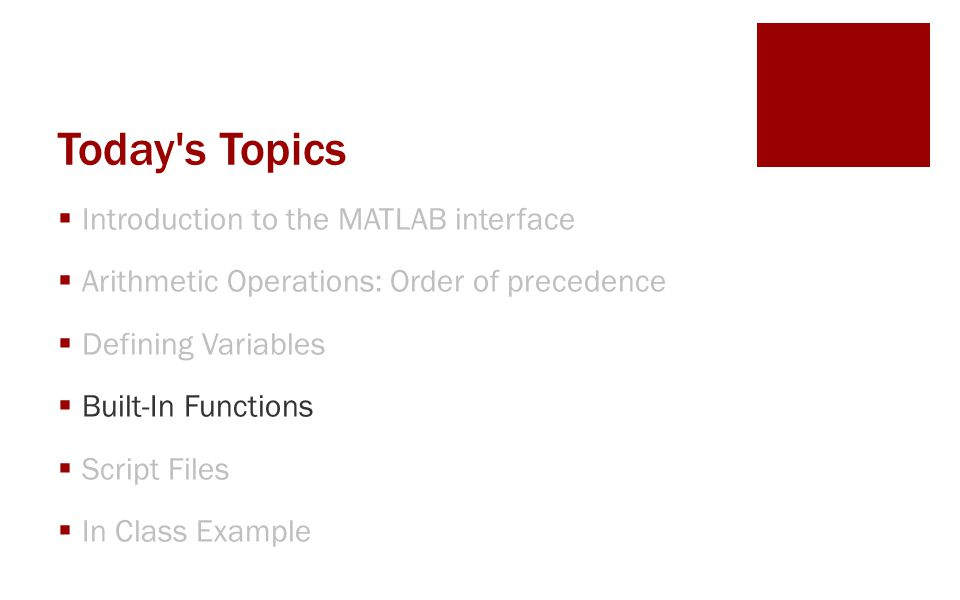 Today s Topics  Introduction to the MATLAB interface  Arithmetic Operations: Order of precedence  Defining Variables  Built-In Functions  Script Files  In Class Example