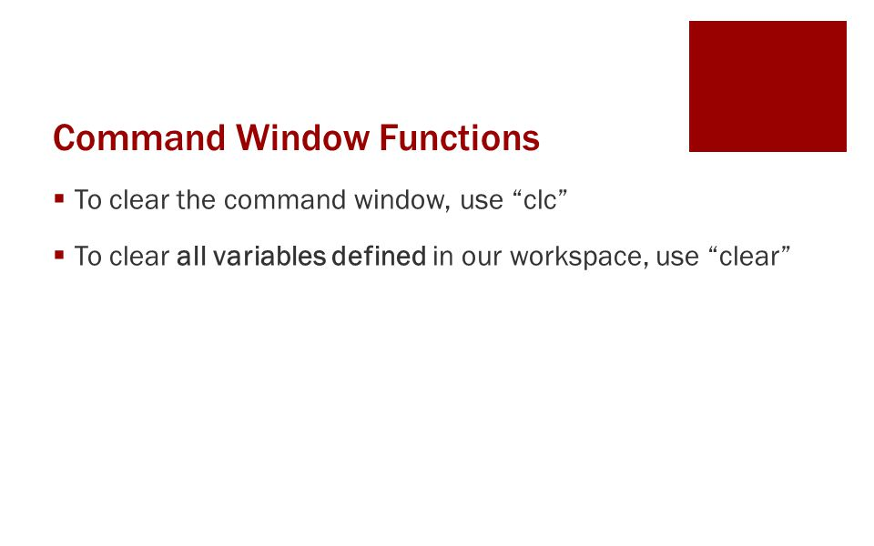 Command Window Functions  To clear the command window, use clc  To clear all variables defined in our workspace, use clear