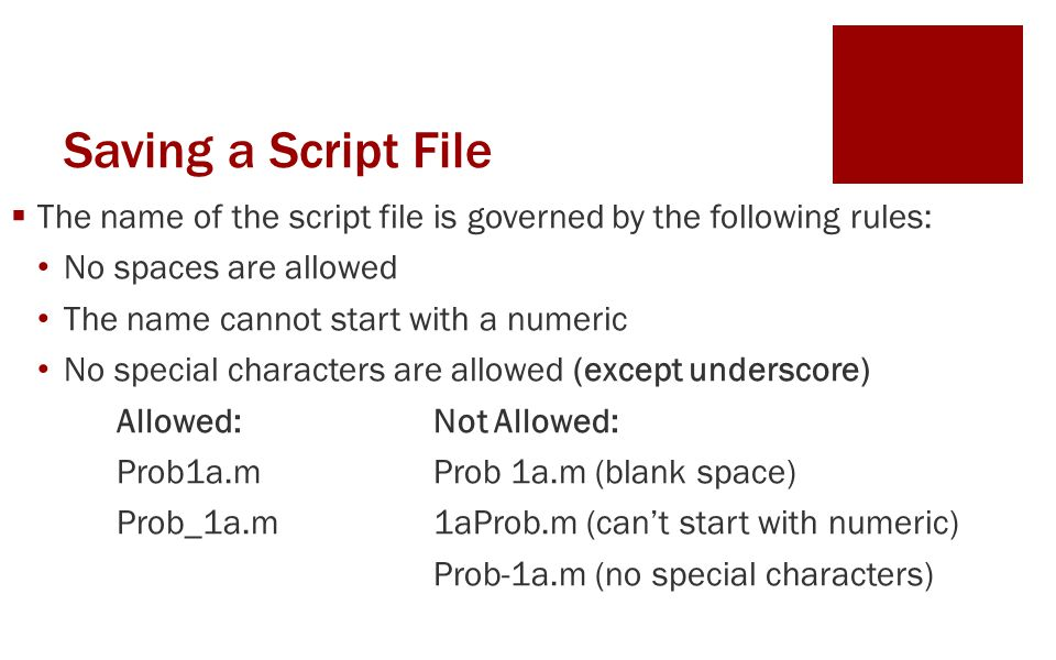Saving a Script File  The name of the script file is governed by the following rules: No spaces are allowed The name cannot start with a numeric No special characters are allowed (except underscore) Allowed:Not Allowed: Prob1a.mProb 1a.m (blank space) Prob_1a.m1aProb.m (can't start with numeric) Prob-1a.m (no special characters)