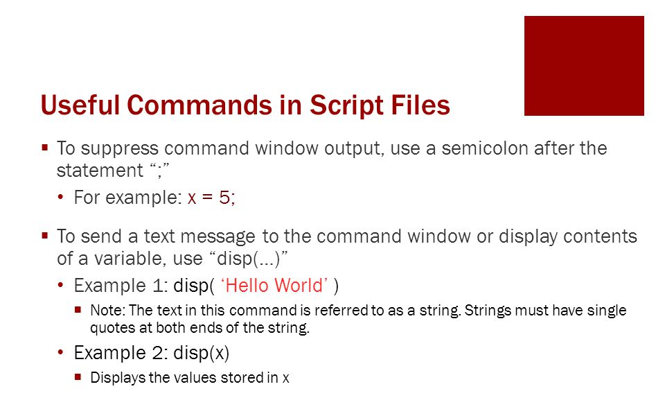 Useful Commands in Script Files  To suppress command window output, use a semicolon after the statement ; For example: x = 5;  To send a text message to the command window or display contents of a variable, use disp(…) Example 1: disp( 'Hello World' )  Note: The text in this command is referred to as a string.