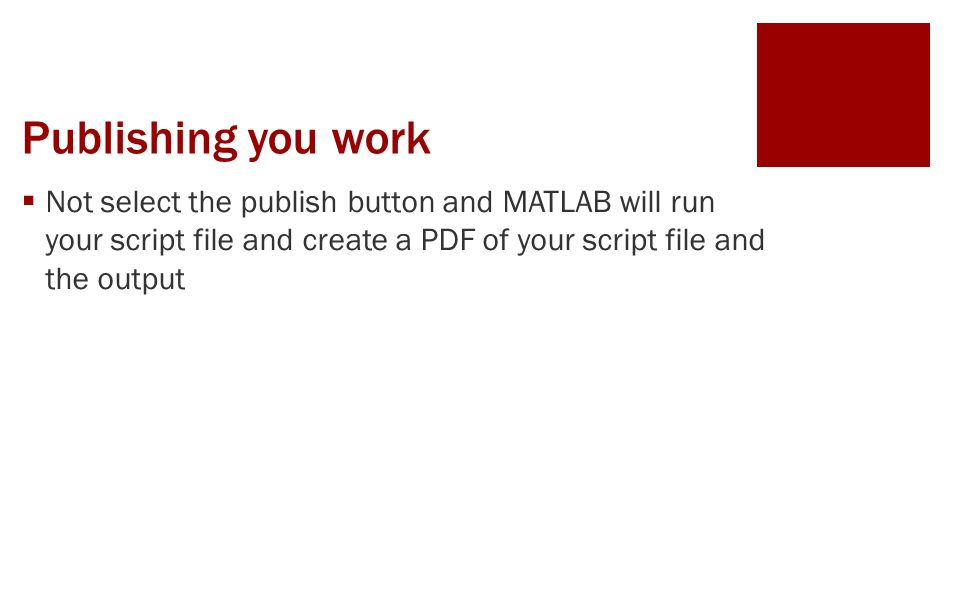Publishing you work  Not select the publish button and MATLAB will run your script file and create a PDF of your script file and the output