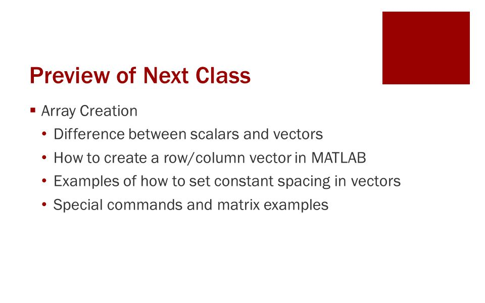 Preview of Next Class  Array Creation Difference between scalars and vectors How to create a row/column vector in MATLAB Examples of how to set constant spacing in vectors Special commands and matrix examples