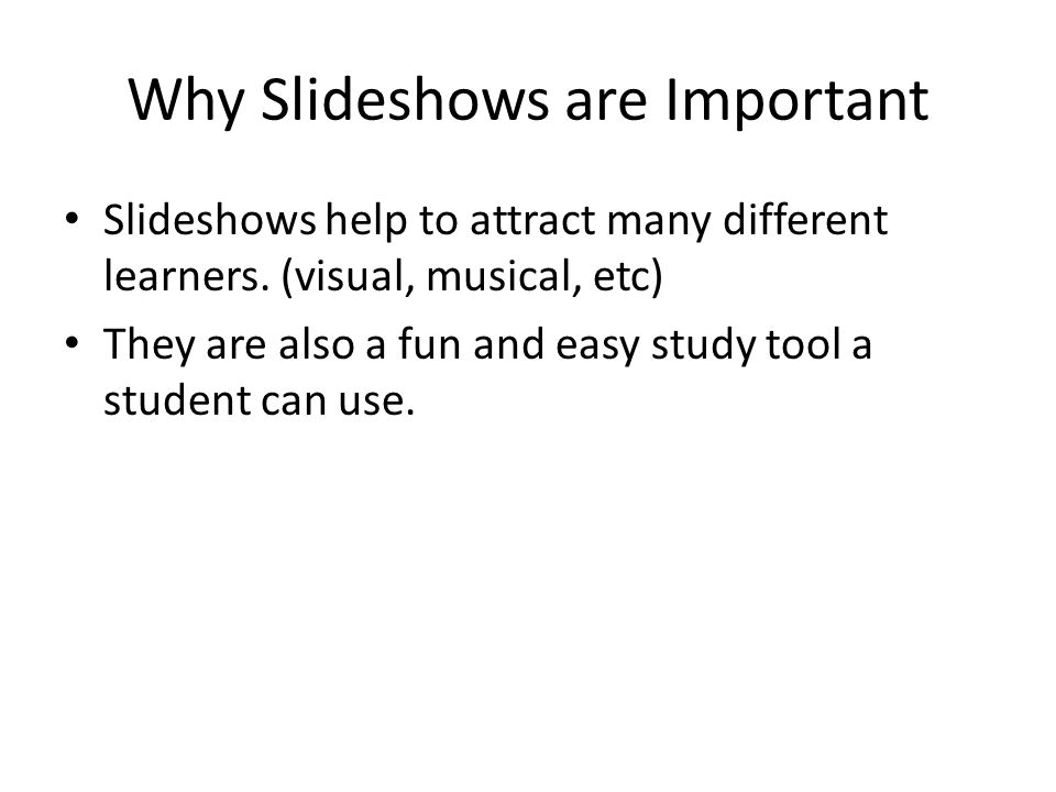 Why Slideshows are Important Slideshows help to attract many different learners.