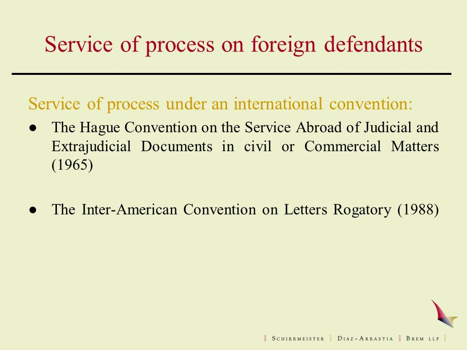 Service of process on foreign defendants Service of process under an international convention: ●The Hague Convention on the Service Abroad of Judicial and Extrajudicial Documents in civil or Commercial Matters (1965) ●The Inter-American Convention on Letters Rogatory (1988)