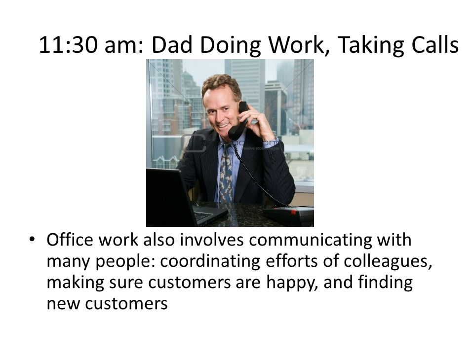 11:30 am: Dad Doing Work, Taking Calls Office work also involves communicating with many people: coordinating efforts of colleagues, making sure customers are happy, and finding new customers