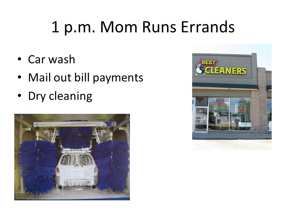 1 p.m. Mom Runs Errands Car wash Mail out bill payments Dry cleaning