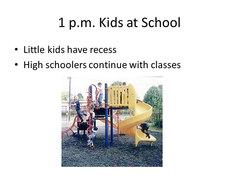 1 p.m. Kids at School Little kids have recess High schoolers continue with classes