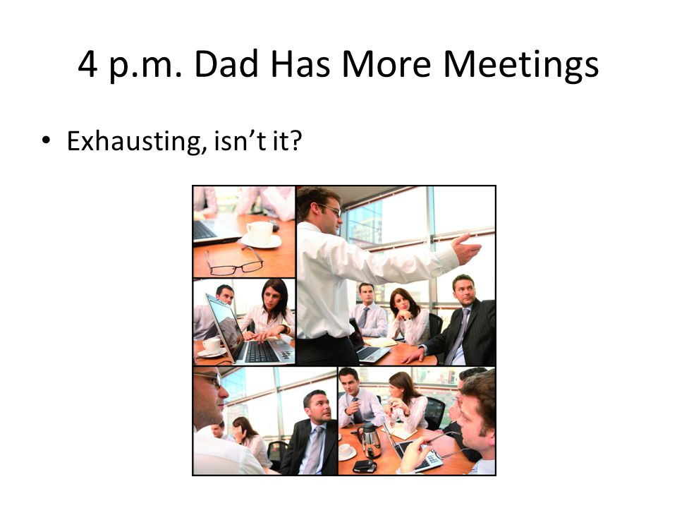 4 p.m. Dad Has More Meetings Exhausting, isn't it