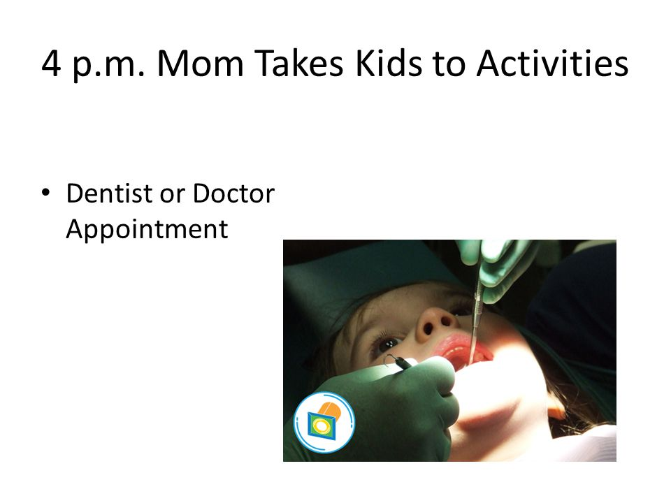 4 p.m. Mom Takes Kids to Activities Dentist or Doctor Appointment