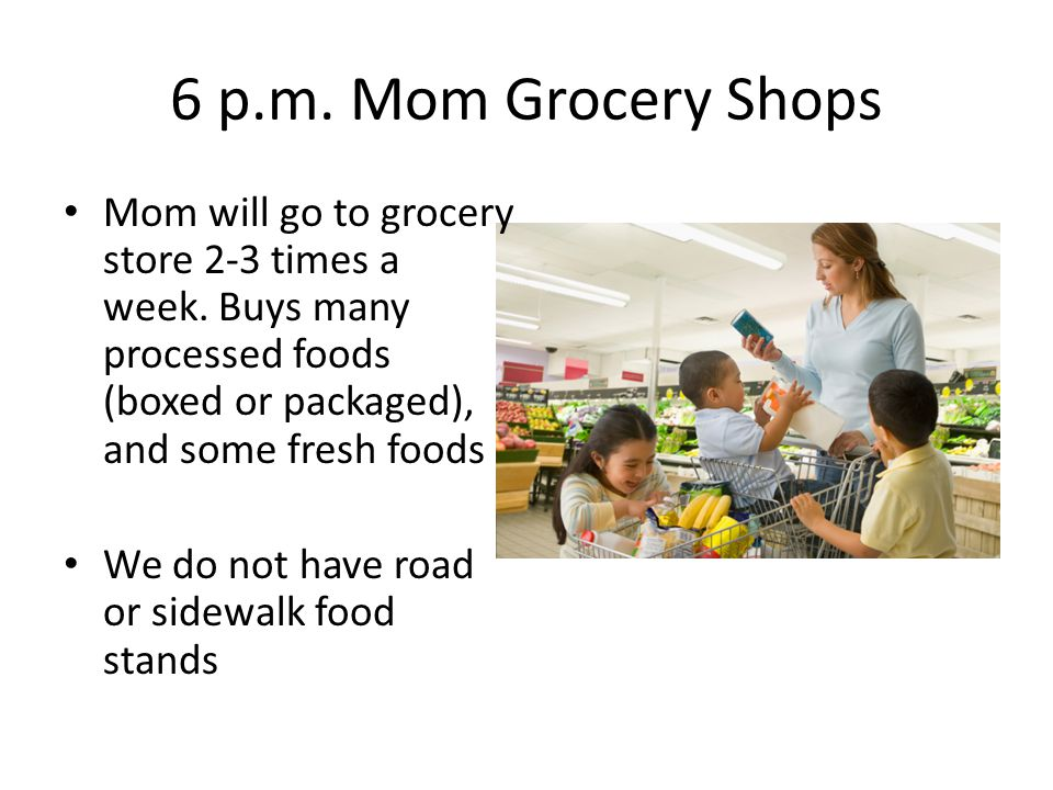 6 p.m. Mom Grocery Shops Mom will go to grocery store 2-3 times a week.