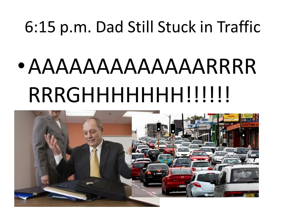 6:15 p.m. Dad Still Stuck in Traffic AAAAAAAAAAAAARRRR RRRGHHHHHHH!!!!!!