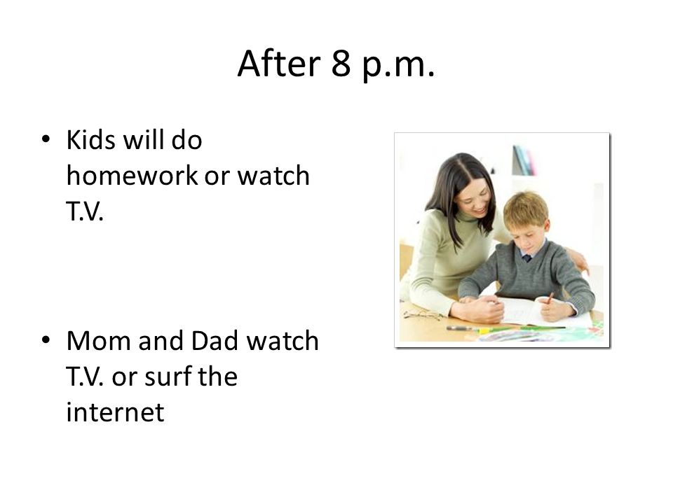 After 8 p.m. Kids will do homework or watch T.V. Mom and Dad watch T.V. or surf the internet