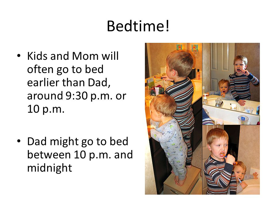 Bedtime. Kids and Mom will often go to bed earlier than Dad, around 9:30 p.m.