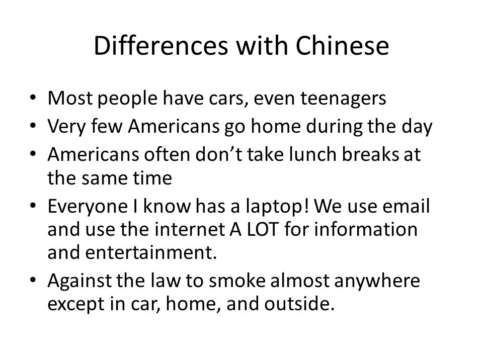 Differences with Chinese Most people have cars, even teenagers Very few Americans go home during the day Americans often don't take lunch breaks at the same time Everyone I know has a laptop.