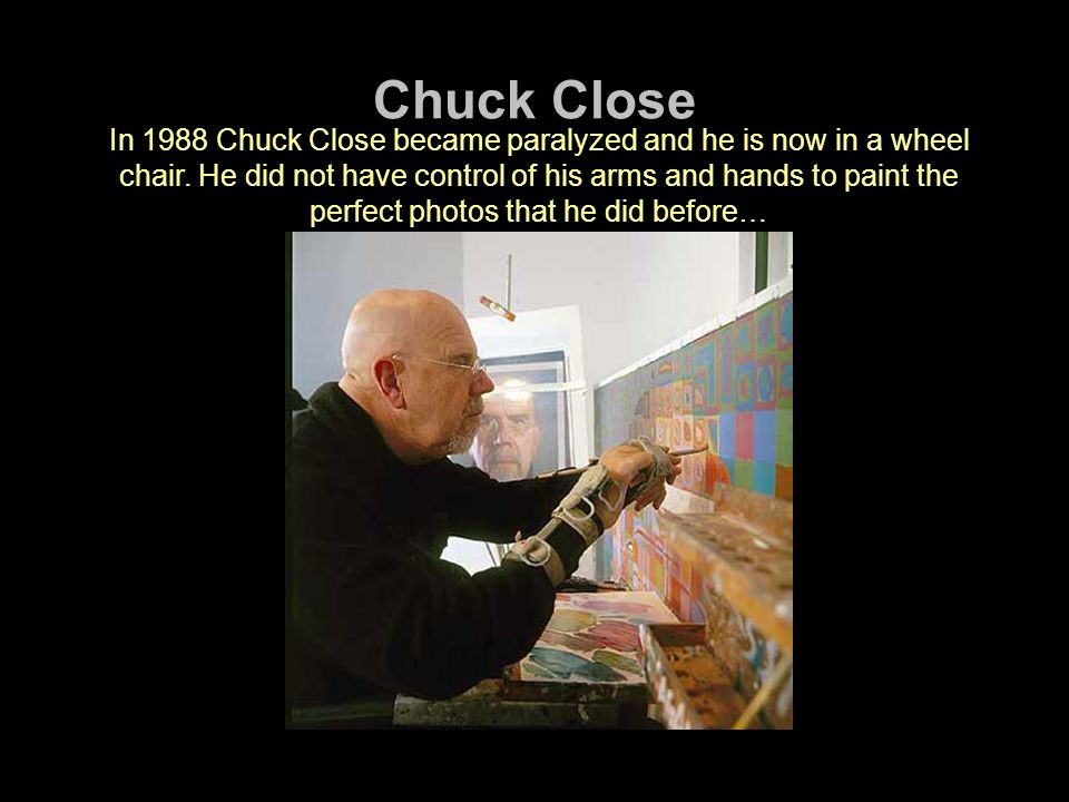 Chuck Close In 1988 Chuck Close became paralyzed and he is now in a wheel chair.