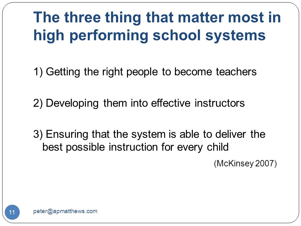 The three thing that matter most in high performing school systems 11 1) Getting the right people to become teachers 2) Developing them into effective instructors 3) Ensuring that the system is able to deliver the best possible instruction for every child (McKinsey 2007)