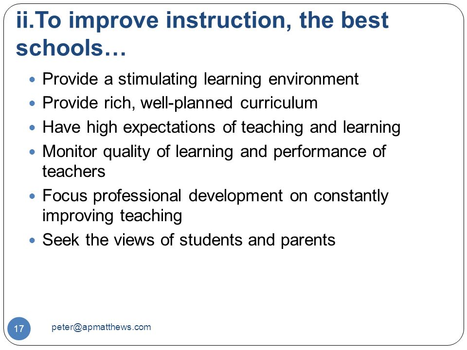 ii.To improve instruction, the best schools… 17 Provide a stimulating learning environment Provide rich, well-planned curriculum Have high expectations of teaching and learning Monitor quality of learning and performance of teachers Focus professional development on constantly improving teaching Seek the views of students and parents