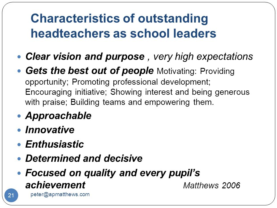 Characteristics of outstanding headteachers as school leaders 21 Clear vision and purpose, very high expectations Gets the best out of people Motivating: Providing opportunity; Promoting professional development; Encouraging initiative; Showing interest and being generous with praise; Building teams and empowering them.