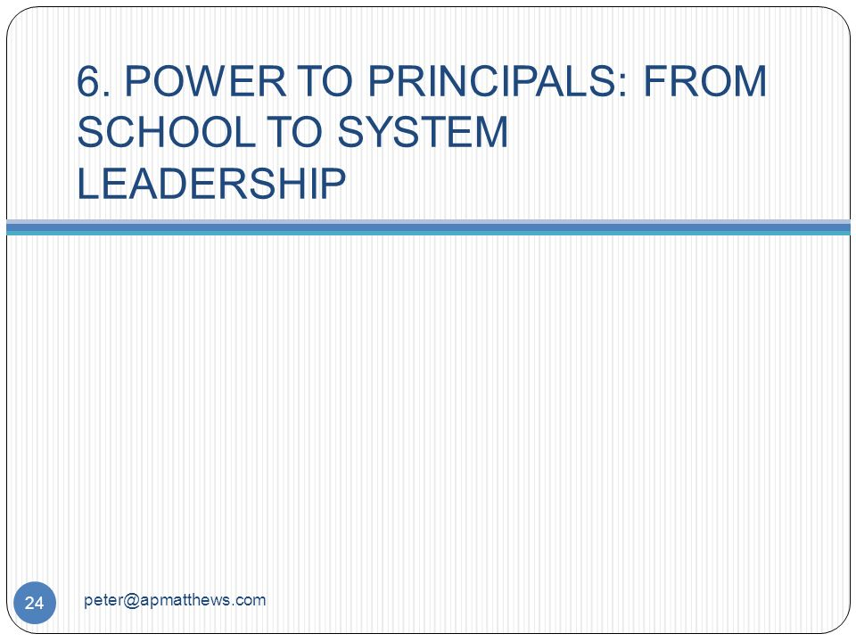 6. POWER TO PRINCIPALS: FROM SCHOOL TO SYSTEM LEADERSHIP 24