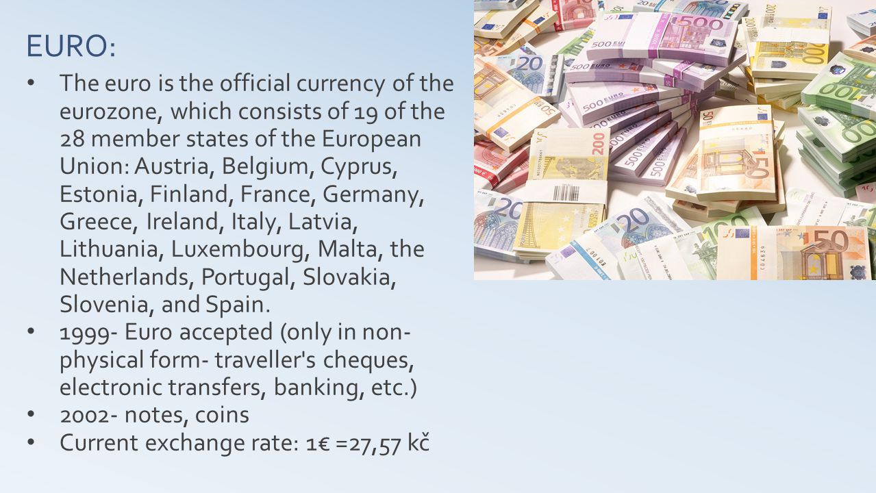 EURO: The euro is the official currency of the eurozone, which consists of 19 of the 28 member states of the European Union: Austria, Belgium, Cyprus, Estonia, Finland, France, Germany, Greece, Ireland, Italy, Latvia, Lithuania, Luxembourg, Malta, the Netherlands, Portugal, Slovakia, Slovenia, and Spain.