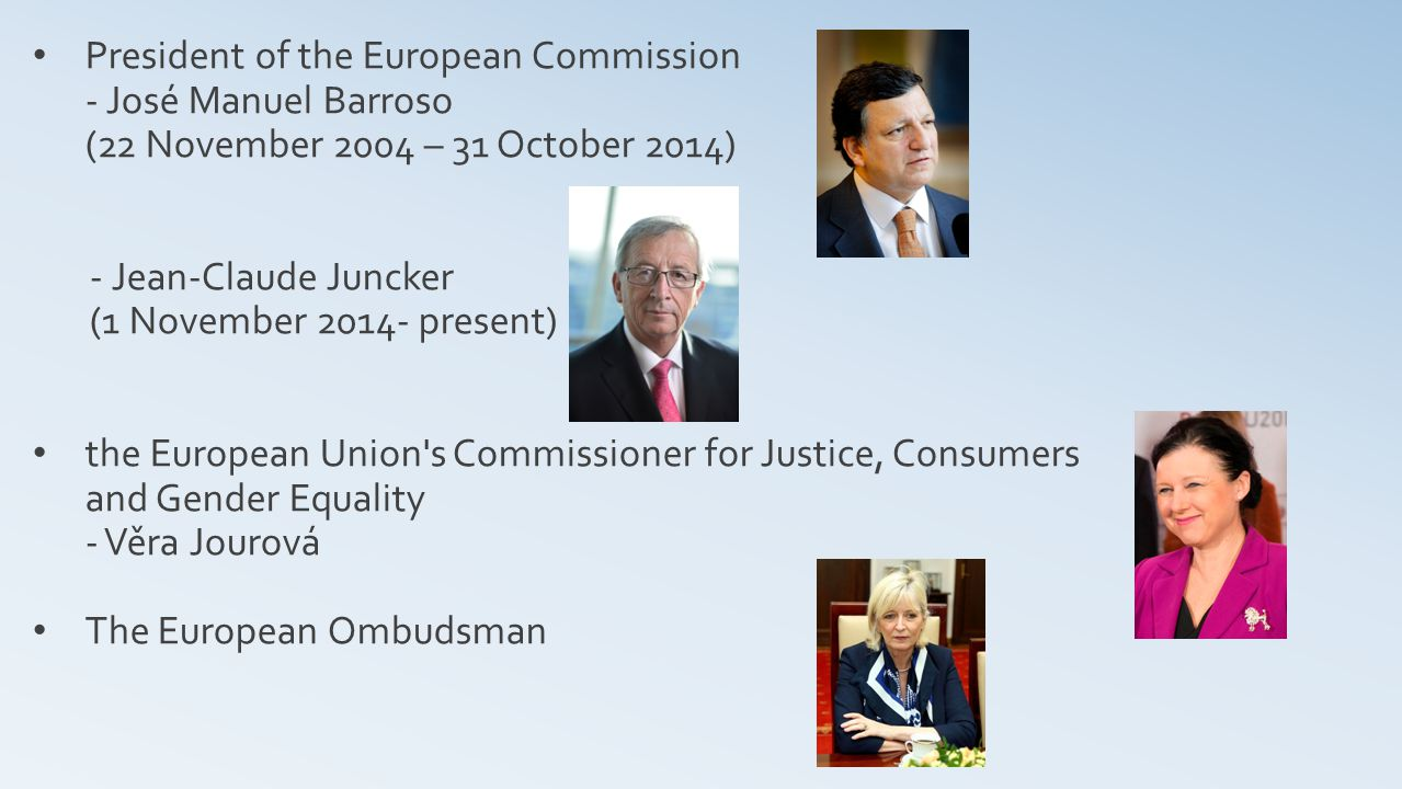 President of the European Commission - José Manuel Barroso (22 November 2004 – 31 October 2014) - Jean-Claude Juncker (1 November present) the European Union s Commissioner for Justice, Consumers and Gender Equality - Věra Jourová The European Ombudsman
