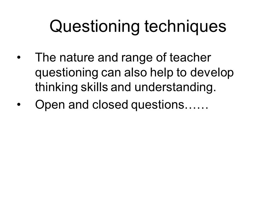 Questioning techniques The nature and range of teacher questioning can also help to develop thinking skills and understanding.