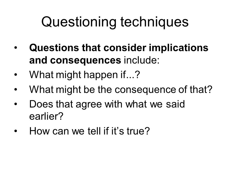 Questioning techniques Questions that consider implications and consequences include: What might happen if....
