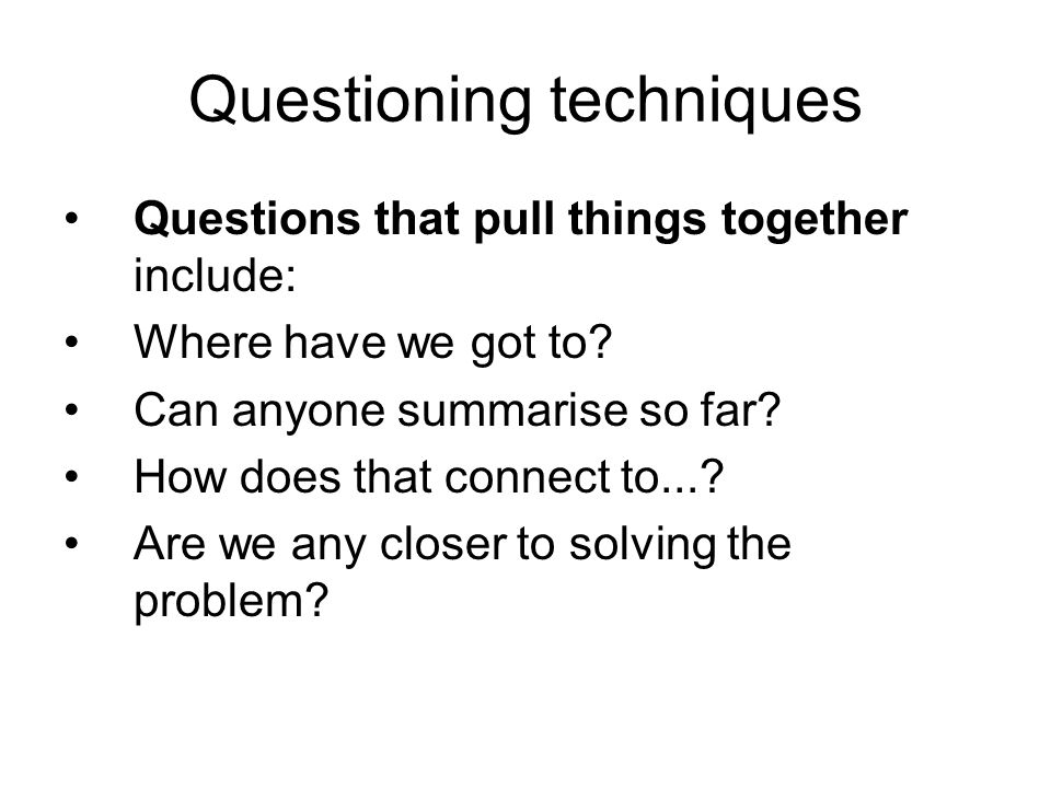 Questioning techniques Questions that pull things together include: Where have we got to.