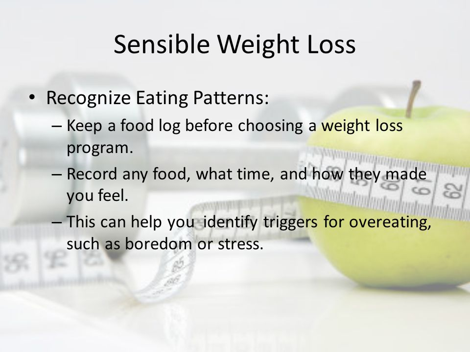 Sensible Weight Loss Recognize Eating Patterns: – Keep a food log before choosing a weight loss program.