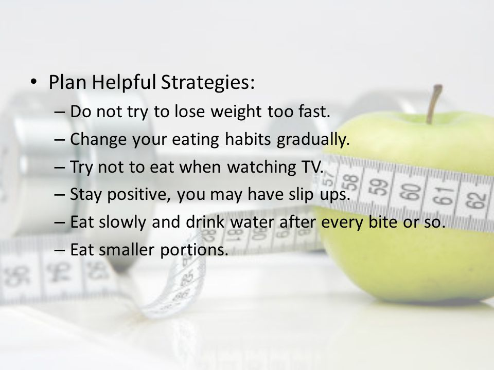 Plan Helpful Strategies: – Do not try to lose weight too fast.