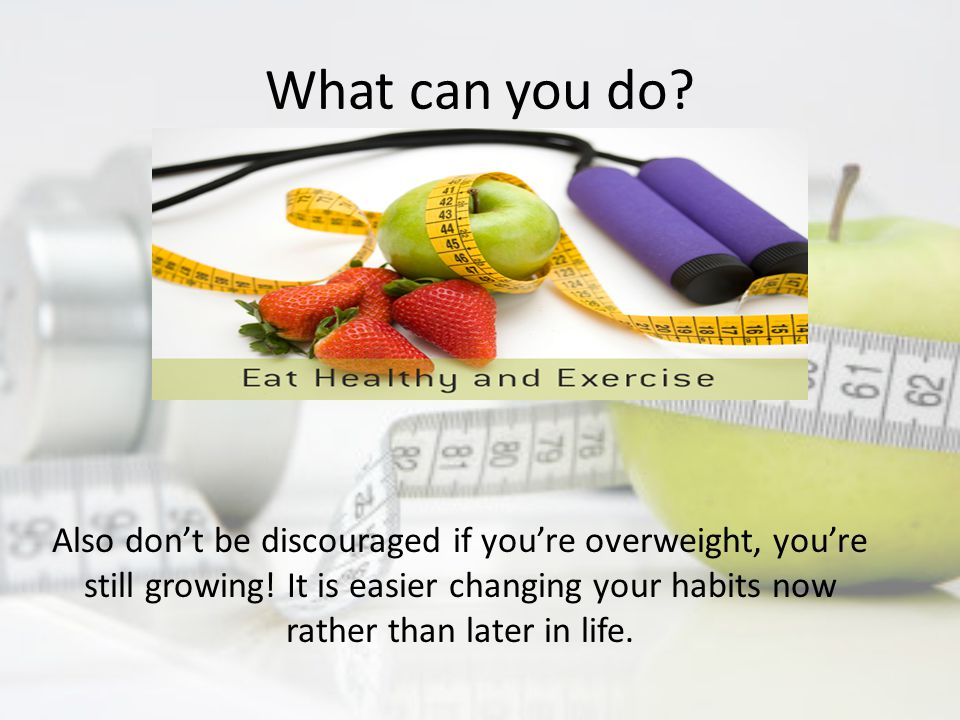 What can you do. Also don't be discouraged if you're overweight, you're still growing.