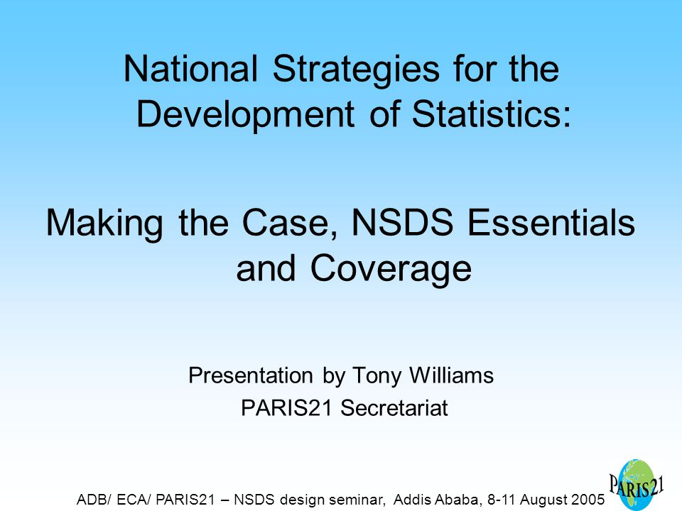 ADB/ ECA/ PARIS21 – NSDS design seminar, Addis Ababa, 8-11 August 2005 National Strategies for the Development of Statistics: Making the Case, NSDS Essentials and Coverage Presentation by Tony Williams PARIS21 Secretariat